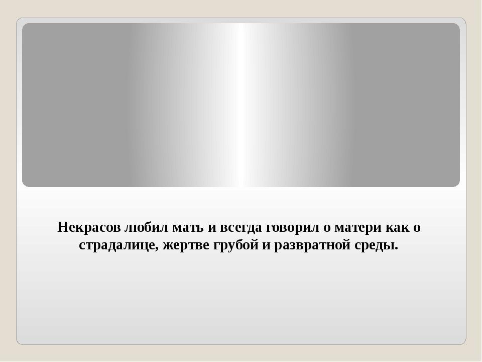 Некрасов любил мать и всегда говорил о матери как о страдалице, жертве грубой...