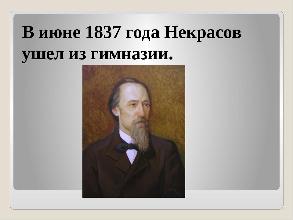 В июне 1837 года Некрасов ушел из гимназии.