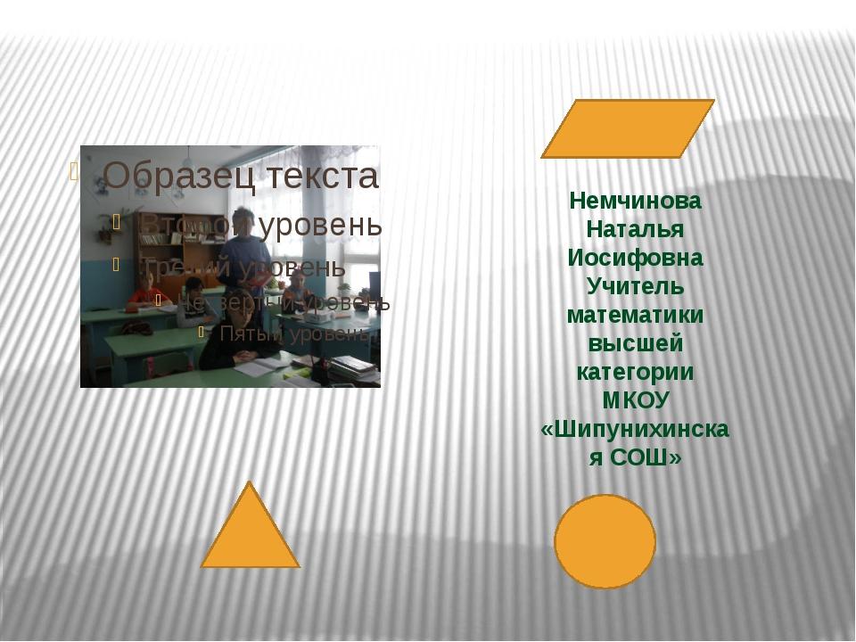 Немчинова Наталья Иосифовна Учитель математики высшей категории МКОУ «Шипуни...