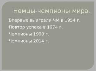 Немцы-чемпионы мира. Впервые выиграли ЧМ в 1954 г. Повтор успеха в 1974 г. Че