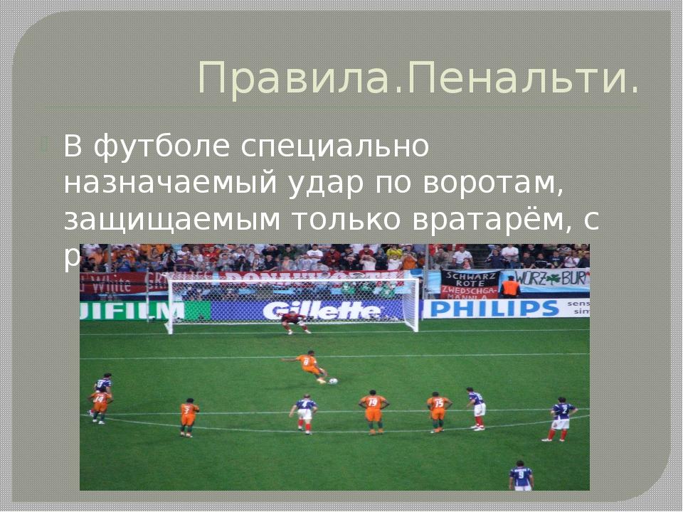 Правила.Пенальти. В футболе специально назначаемый удар по воротам, защищаемы...