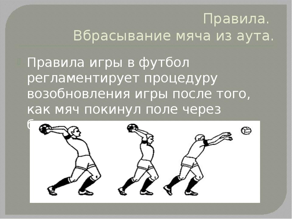 Правила. Вбрасывание мяча из аута. Правила игры в футбол регламентирует проце...