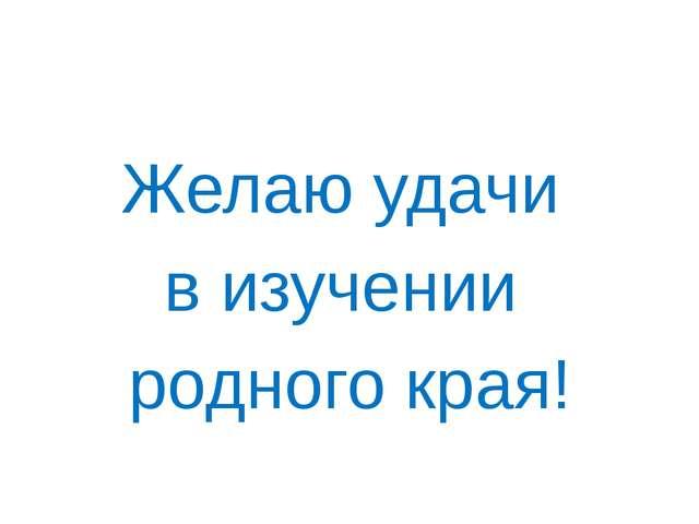 Желаю удачи в изучении родного края!