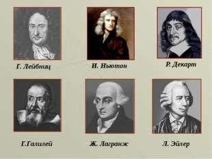 Г. Лейбниц И. Ньютон Р. Декарт Г.Галилей Ж. Лагранж Л. Эйлер