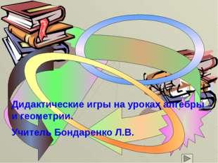 Дидактические игры на уроках алгебры и геометрии. Учитель Бондаренко Л.В.