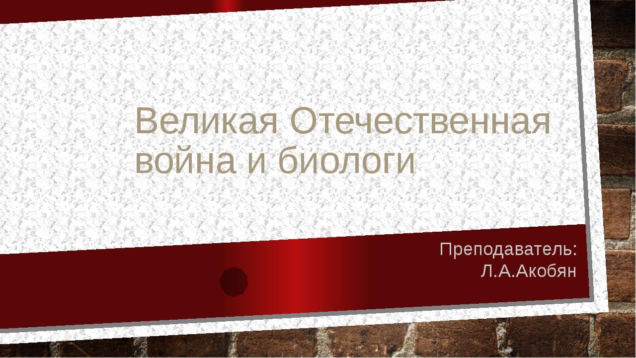 Великая Отечественная война и биологи Преподаватель: Л.А.Акобян
