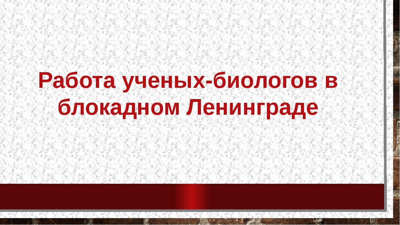 Работа ученых-биологов в блокадном Ленинграде