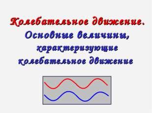 Колебательное движение. Основные величины, характеризующие колебательное движ