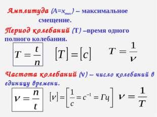 Амплитуда (А=хтах) – максимальное смещение. Период колебаний (Т) –время одног