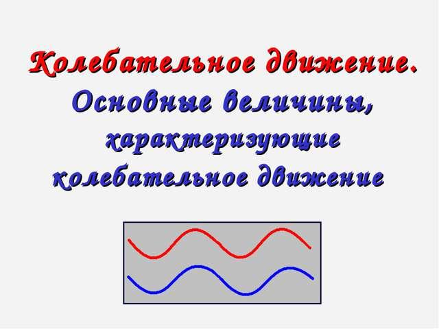 Колебательное движение. Основные величины, характеризующие колебательное движ...