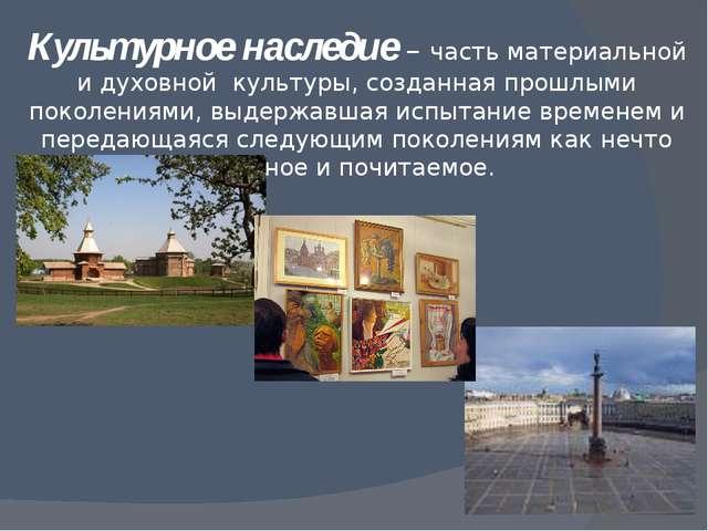 Культурное наследие – часть материальной и духовной культуры, созданная прошл...