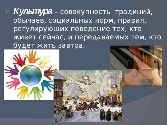 Культура – совокупность традиций, обычаев, социальных норм, правил, регулирую...