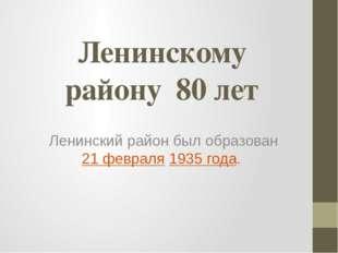 Ленинскому району 80 лет Ленинский район был образован 21 февраля 1935 года.
