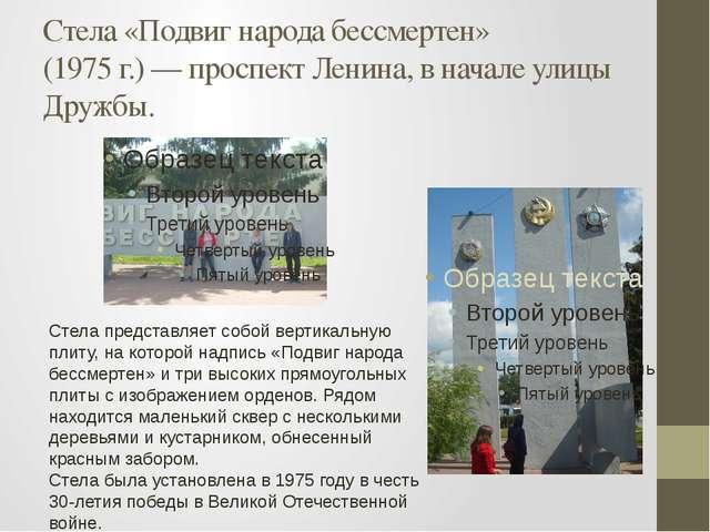Стела «Подвиг народа бессмертен» (1975г.)— проспект Ленина, в начале улицы...