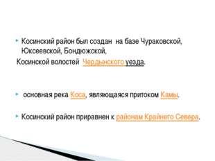 Косинский район был создан на базе Чураковской, Юксеевской, Бондюжской, Коси
