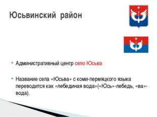 Административный центр село Юсьва Название села «Юсьва» с коми-пермяцкого язы
