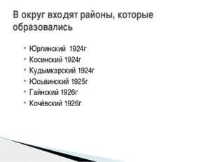 В округ входят районы, которые образовались Юрлинский 1924г Косинский 1924г К