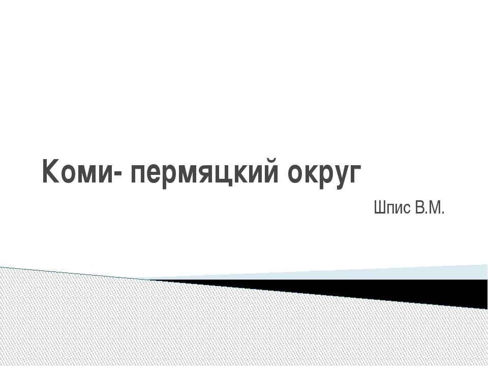 Коми- пермяцкий округ Шпис В.М.