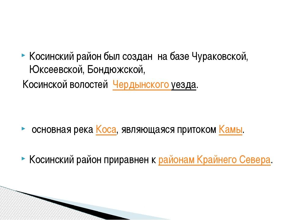 Косинский район был создан на базе Чураковской, Юксеевской, Бондюжской, Коси...
