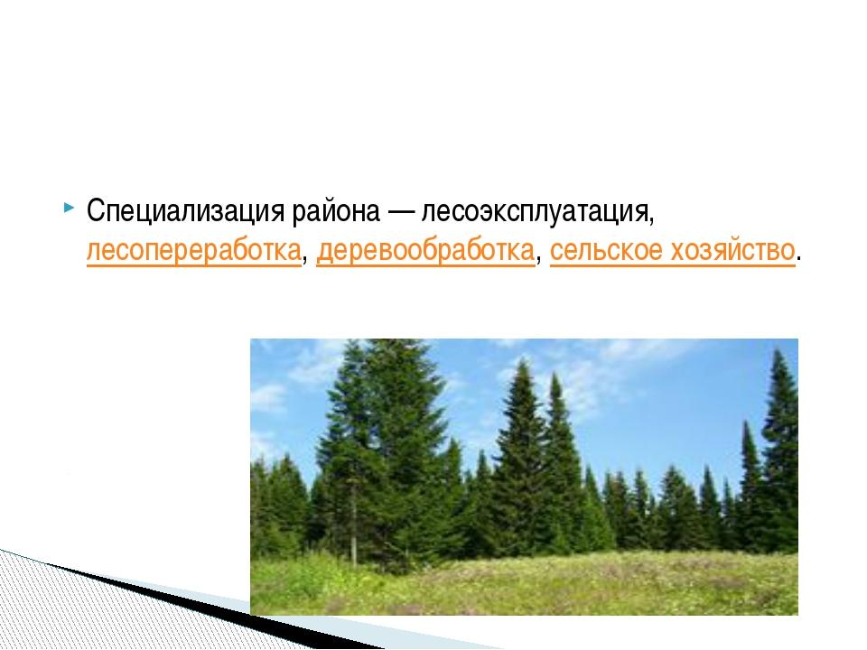 Специализация района— лесоэксплуатация,лесопереработка,деревообработка,с...