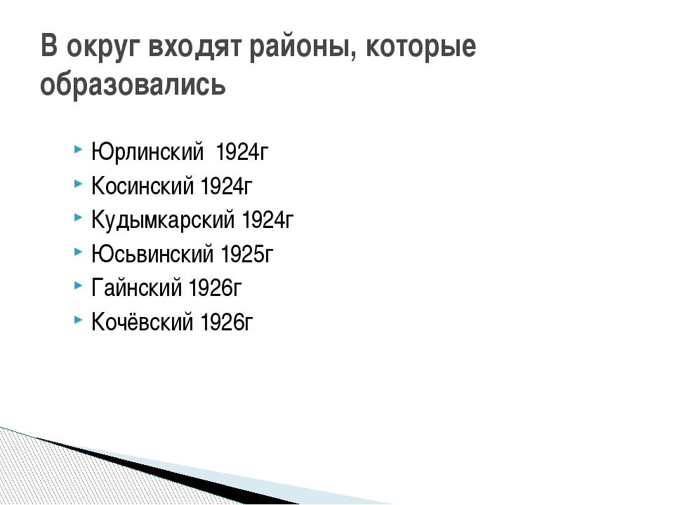 В округ входят районы, которые образовались Юрлинский 1924г Косинский 1924г К...