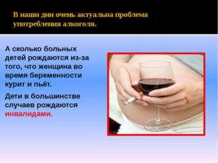 В наши дни очень актуальна проблема употребления алкоголя. А сколько больных