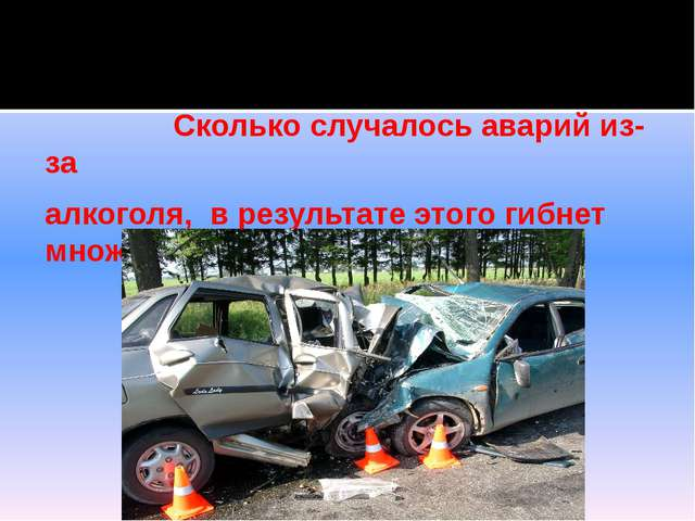 Сколько случалось аварий из-за алкоголя, в результате этого гибнет множество...