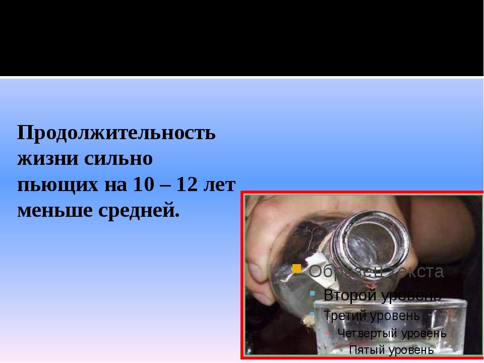 Продолжительность жизни сильно пьющих на 10 – 12 лет меньше средней.
