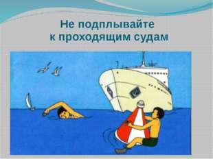 Не подплывайте к проходящим судам