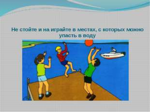 Не стойте и на играйте в местах, с которых можно упасть в воду