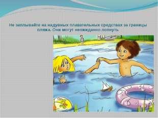 Не заплывайте на надувных плавательных средствах за границы пляжа. Они могут