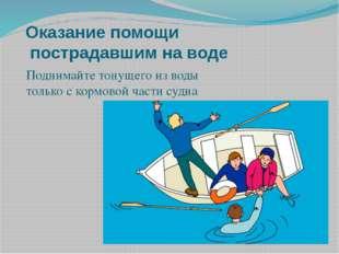 Оказание помощи пострадавшим на воде Поднимайте тонущего из воды только с кор
