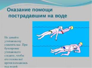 Оказание помощи пострадавшим на воде Не давайте утопающему схватить вас. При