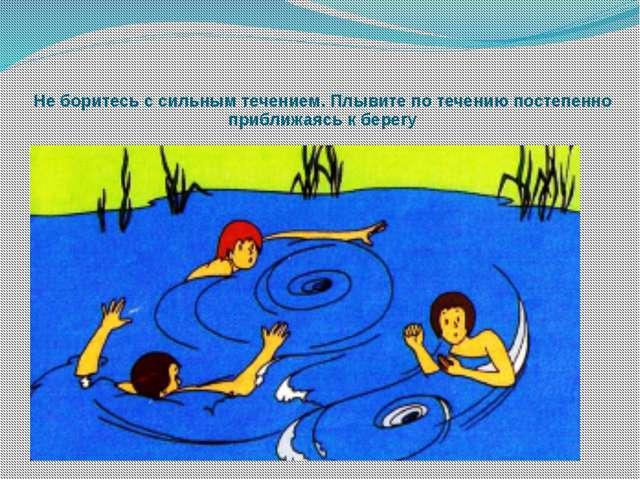 Не боритесь с сильным течением. Плывите по течению постепенно приближаясь к б...
