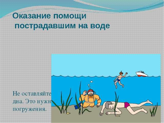 Оказание помощи пострадавшим на воде Не оставляйте попыток достать утонувшего...