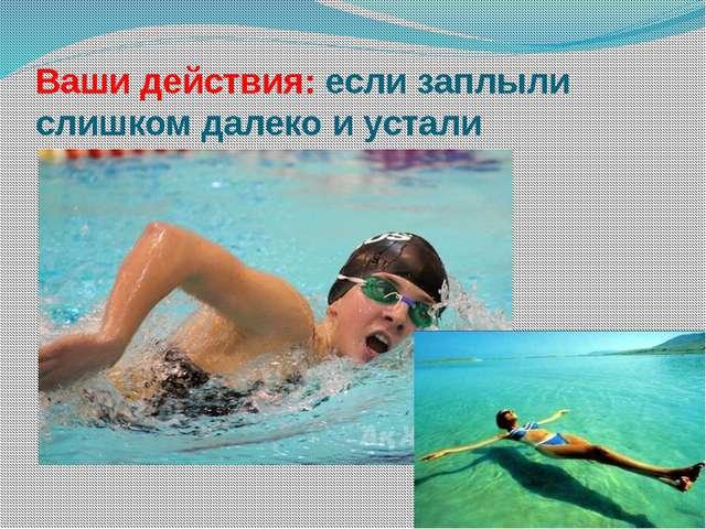 Ваши действия: если заплыли слишком далеко и устали