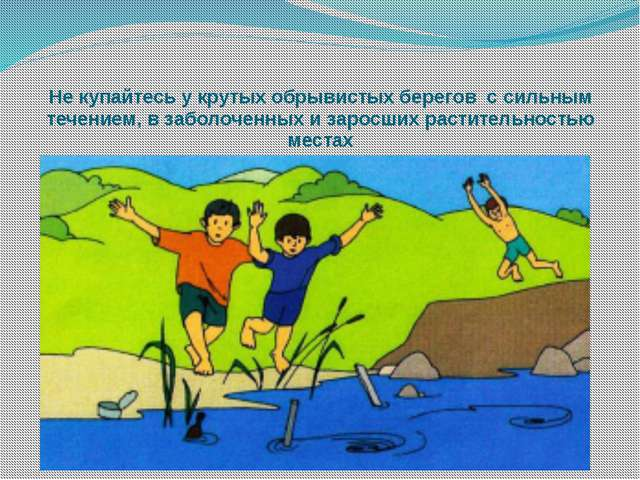 Не купайтесь у крутых обрывистых берегов с сильным течением, в заболоченных...