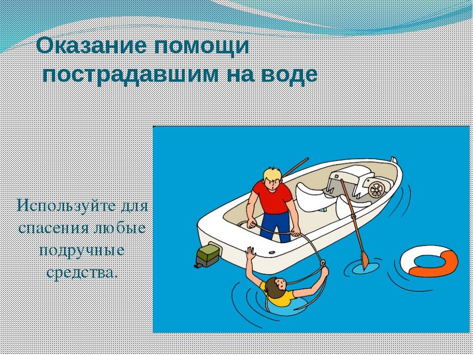 Оказание помощи пострадавшим на воде Используйте для спасения любые подручные...