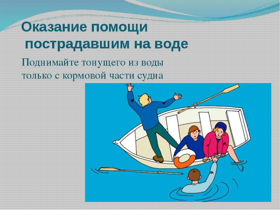 Оказание помощи пострадавшим на воде Поднимайте тонущего из воды только с кор...