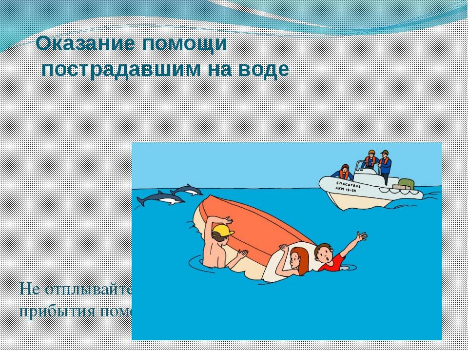 Оказание помощи пострадавшим на воде Не отплывайте от перевернувшегося судна...