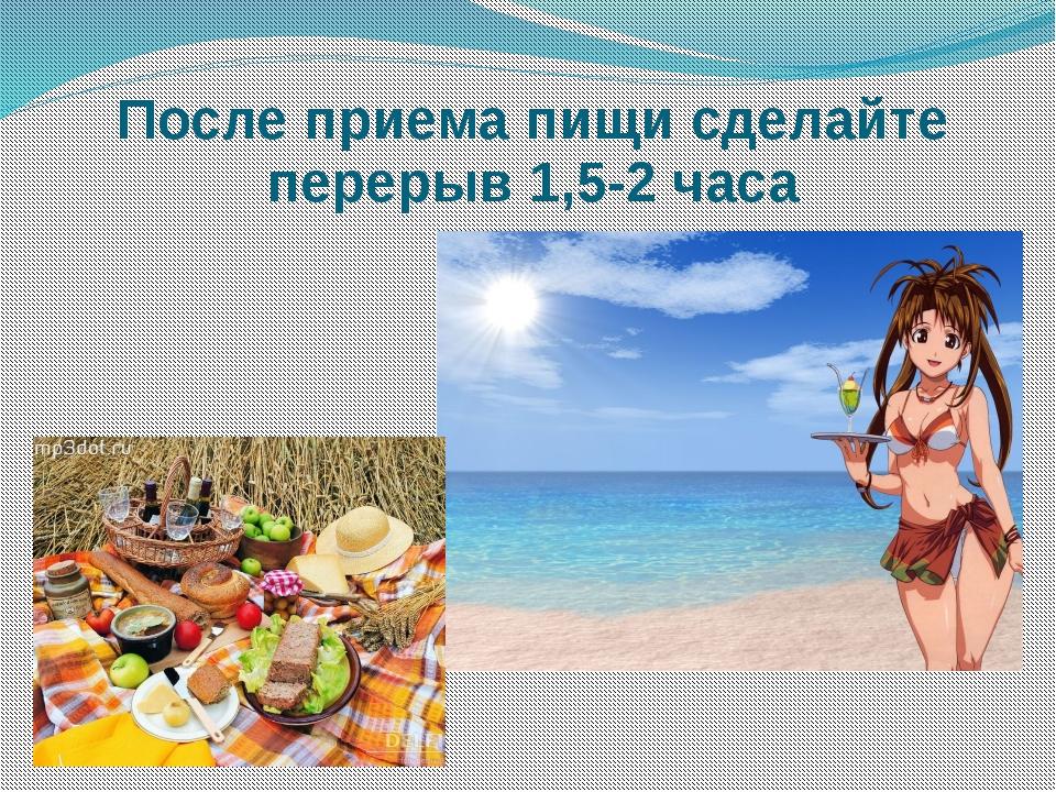 После приема пищи сделайте перерыв 1,5-2 часа