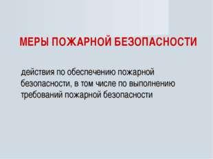 МЕРЫ ПОЖАРНОЙ БЕЗОПАСНОСТИ действия по обеспечению пожарной безопасности, в