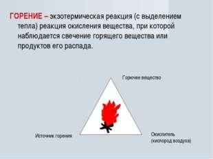 ГОРЕНИЕ – экзотермическая реакция (с выделением тепла) реакция окисления веще