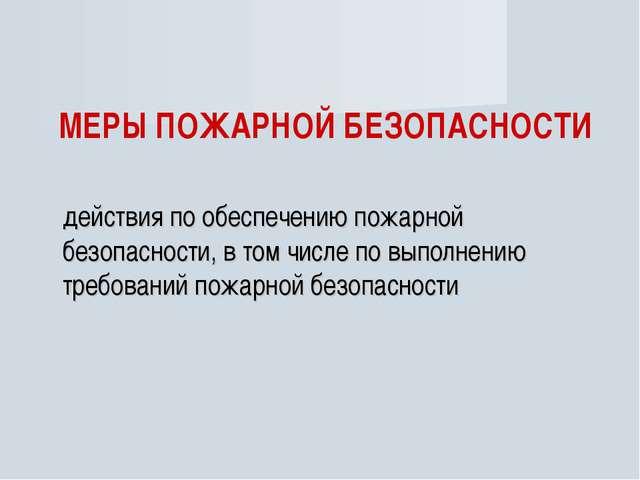 МЕРЫ ПОЖАРНОЙ БЕЗОПАСНОСТИ действия по обеспечению пожарной безопасности, в...