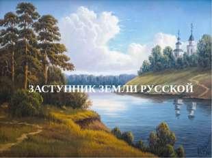 Заступник земли Русской ЗАСТУПНИК ЗЕМЛИ РУССКОЙ