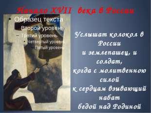 Начало XVII века в России Услышат колокол в России и землепашец, и солдат, ко