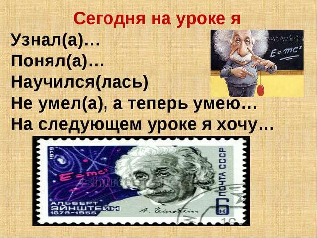 Сегодня на уроке я Узнал(а)… Понял(а)… Научился(лась) Не умел(а), а теперь ум...