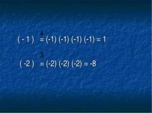 ( - 1 ) = (-1) (-1) (-1) (-1) = 1 ( -2 ) = (-2) (-2) (-2) = -8