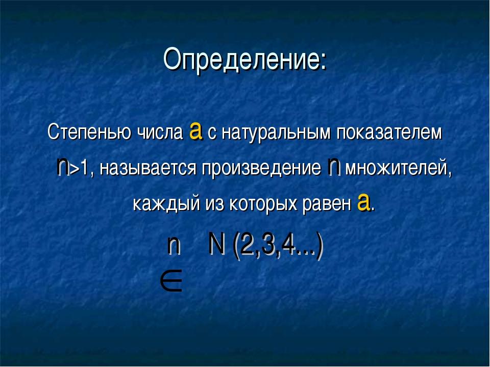Определение: Степенью числа а с натуральным показателем n>1, называется произ...