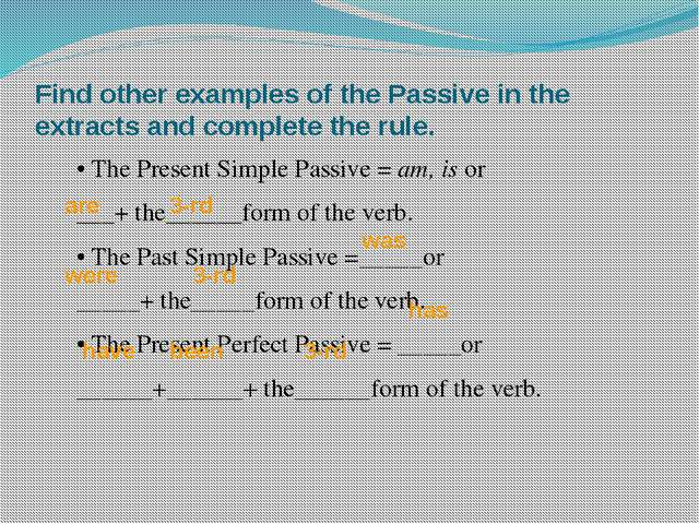 Find other examples of the Passive in the extracts and complete the rule. 	•...